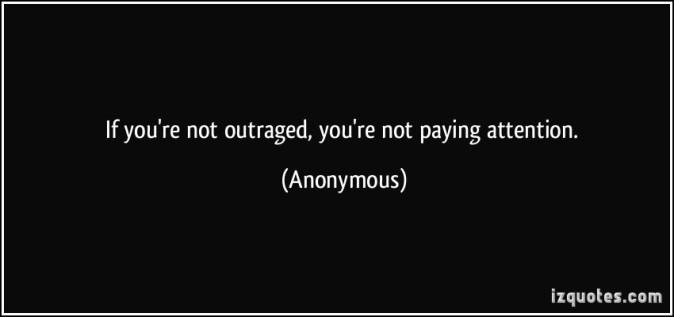 quote-if-you-re-not-outraged-you-re-not-paying-attention-anonymous-301108